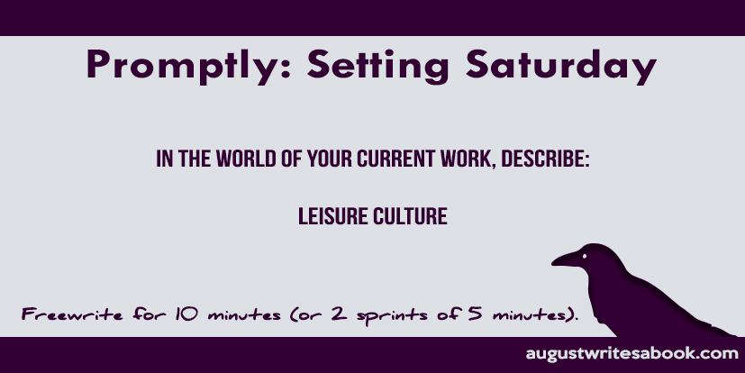 Promptly: Setting Saturday. In the world of your current work, describe leisure culture. Freewrite for 10 minutes, or 2 sprints of 5 minutes.